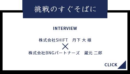 挑戦のすぐそばに INTERVIEW 株式会社SHIFT 丹下大様 株式会社BNGパートナーズ 蔵元二郎