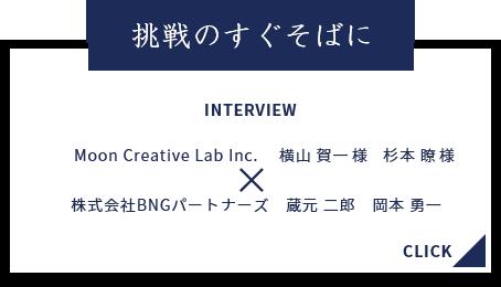 挑戦のすぐそばに INTERVIEW Moon Creative Lab Inc. 横山 賀一 杉本 瞭様 株式会社BNGパートナーズ 蔵元 二郎 岡本 勇一