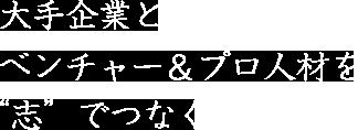 """大手企業とベンチャー&プロ人材を""""志""""でつなぐ"""